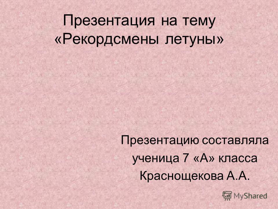 Презентация на тему «Рекордсмены летуны» Презентацию составляла ученица 7 «А» класса Краснощекова А.А.