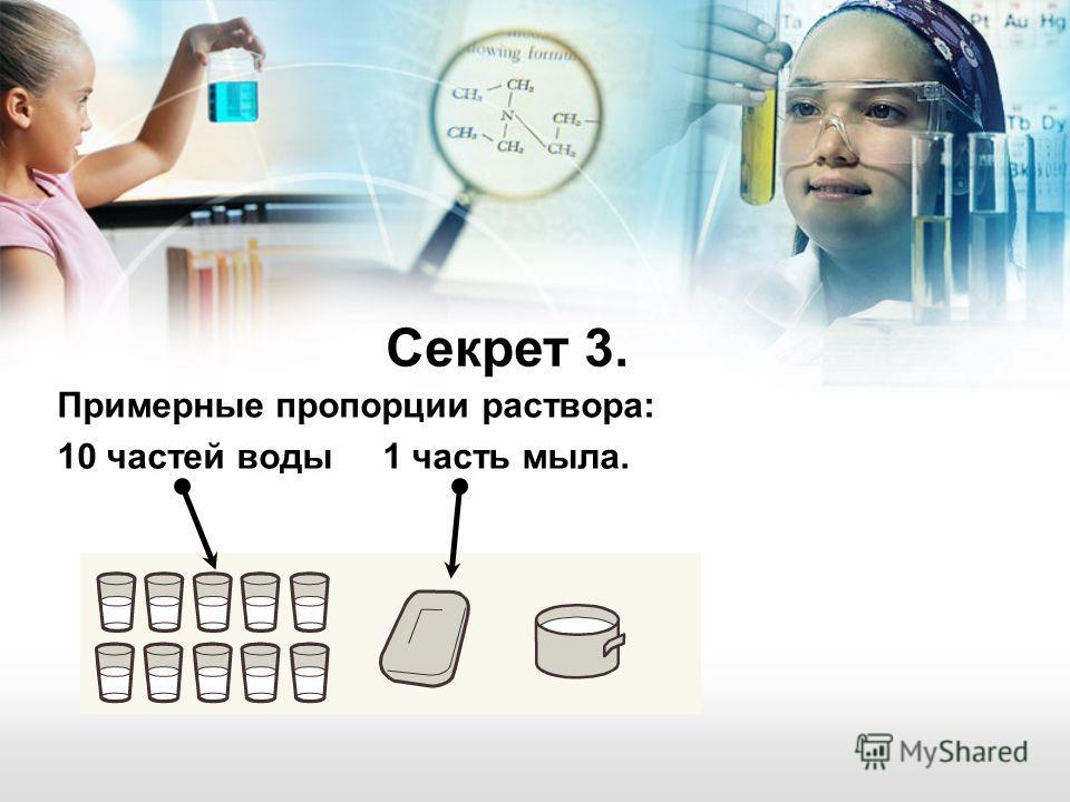 Примерные пропорции раствора: 10 частей воды 1 часть мыла. Секрет 3.