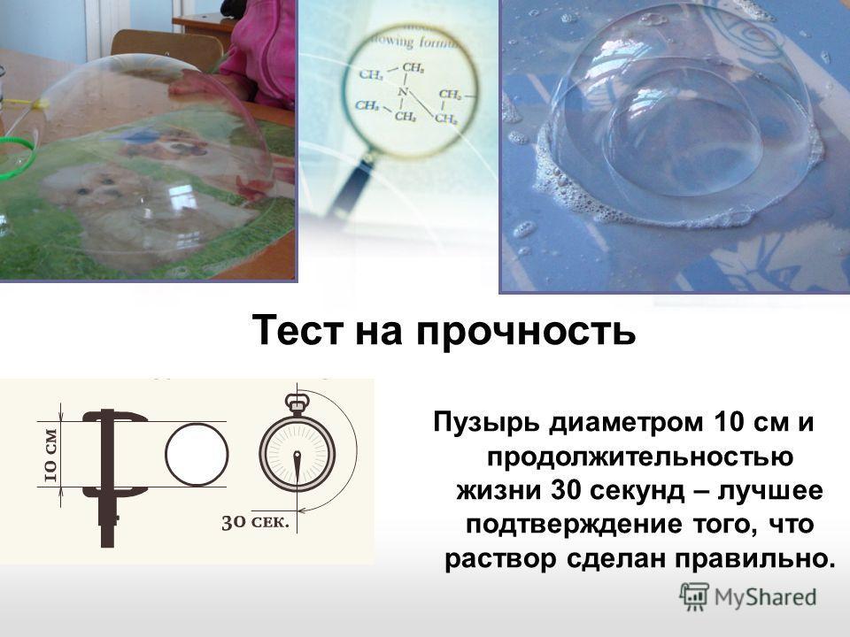 Пузырь диаметром 10 см и продолжительностью жизни 30 секунд – лучшее подтверждение того, что раствор сделан правильно. Тест на прочность