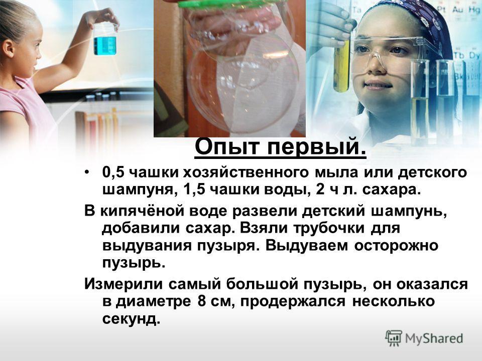 Опыт первый. 0,5 чашки хозяйственного мыла или детского шампуня, 1,5 чашки воды, 2 ч л. сахара. В кипячёной воде развели детский шампунь, добавили сахар. Взяли трубочки для выдувания пузыря. Выдуваем осторожно пузырь. Измерили самый большой пузырь, о