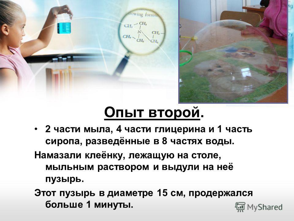 Опыт второй. 2 части мыла, 4 части глицерина и 1 часть сиропа, разведённые в 8 частях воды. Намазали клеёнку, лежащую на столе, мыльным раствором и выдули на неё пузырь. Этот пузырь в диаметре 15 см, продержался больше 1 минуты.