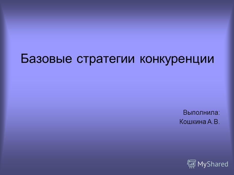 Базовые стратегии конкуренции Выполнила: Кошкина А.В.