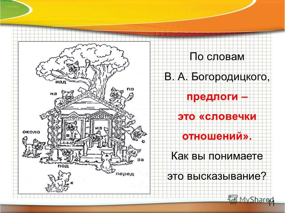 11 По словам В. А. Богородицкого, предлоги – это «словечки отношений». Как вы понимаете это высказывание?