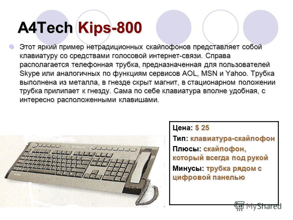 А4TechKips-800 А4Tech Kips-800 Этот яркий пример нетрадиционных скайпофонов представляет собой клавиатуру со средствами голосовой интернет-связи. Справа располагается телефонная трубка, предназначенная для пользователей Skype или аналогичных по функц