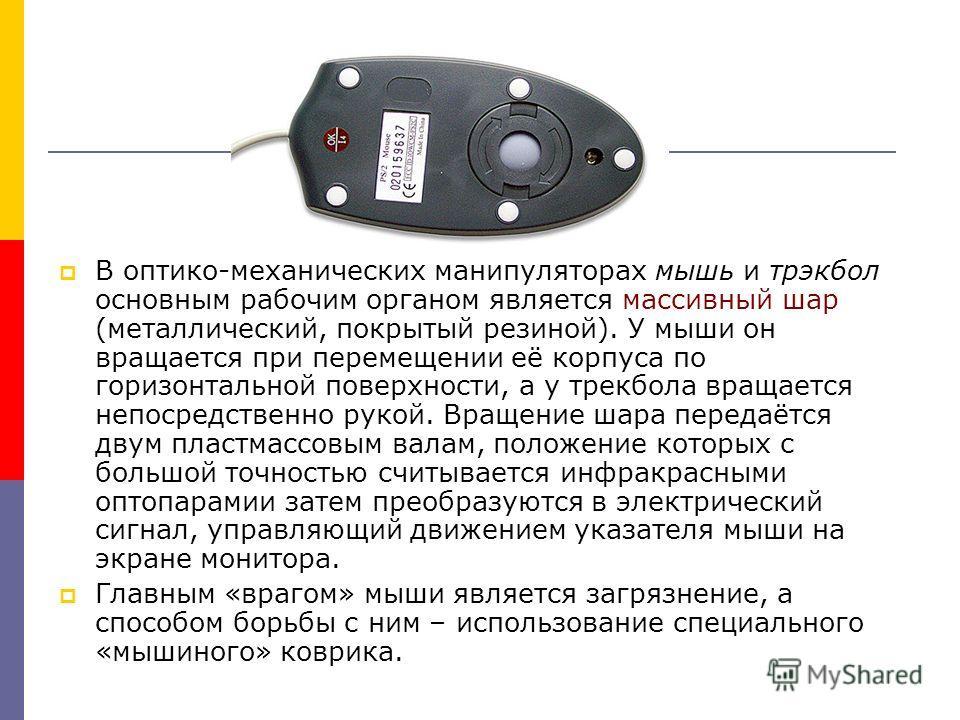 В оптико-механических манипуляторах мышь и трэкбол основным рабочим органом является массивный шар (металлический, покрытый резиной). У мыши он вращается при перемещении её корпуса по горизонтальной поверхности, а у трекбола вращается непосредственно