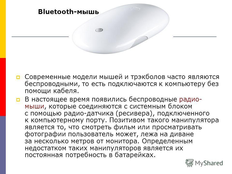 Современные модели мышей и трэкболов часто являются беспроводными, то есть подключаются к компьютеру без помощи кабеля. В настоящее время появились беспроводные радио- мыши, которые соединяются с системным блоком с помощью радио-датчика (ресивера), п