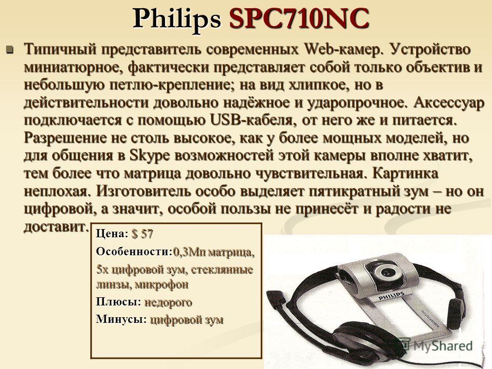 Philips SPC710NC Типичный представитель современных Web-камер. Устройство миниатюрное, фактически представляет собой только объектив и небольшую петлю-крепление; на вид хлипкое, но в действительности довольно надёжное и ударопрочное. Аксессуар подклю
