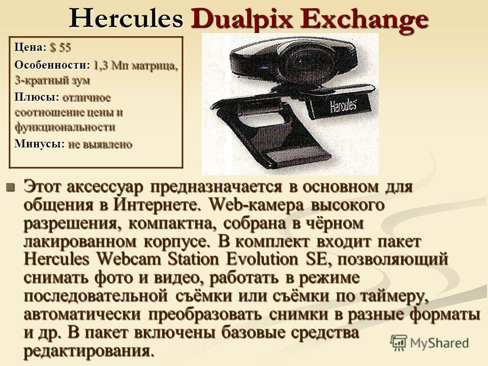 Hercules Dualpix Exchange Этот аксессуар предназначается в основном для общения в Интернете. Web-камера высокого разрешения, компактна, собрана в чёрном лакированном корпусе. В комплект входит пакет Hercules Webcam Station Evolution SE, позволяющий с