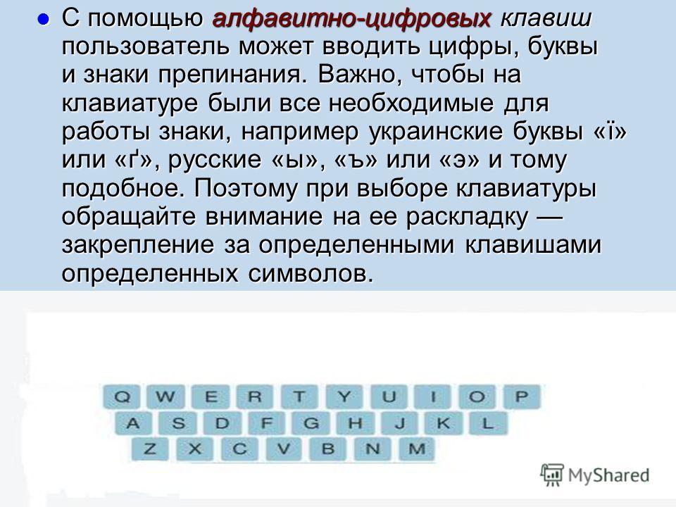 С помощью алфавитно-цифровых клавиш пользователь может вводить цифры, буквы и знаки препинания. Важно, чтобы на клавиатуре были все необходимые для работы знаки, например украинские буквы «ї» или «ґ», русские «ы», «ъ» или «э» и тому подобное. Поэтому