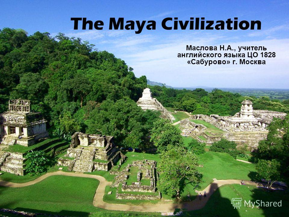 The Maya Civilization Маслова Н.А., учитель английского языка ЦО 1828 «Сабурово» г. Москва