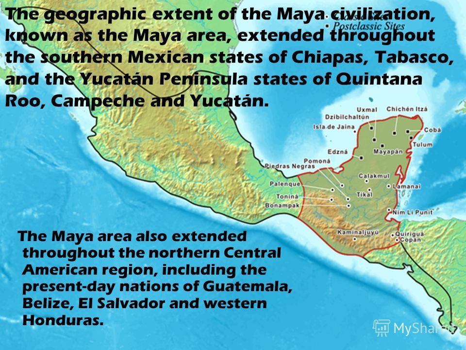 The geographic extent of the Maya civilization, known as the Maya area, extended throughout the southern Mexican states of Chiapas, Tabasco, and the Yucatán Peninsula states of Quintana Roo, Campeche and Yucatán. The Maya area also extended throughou