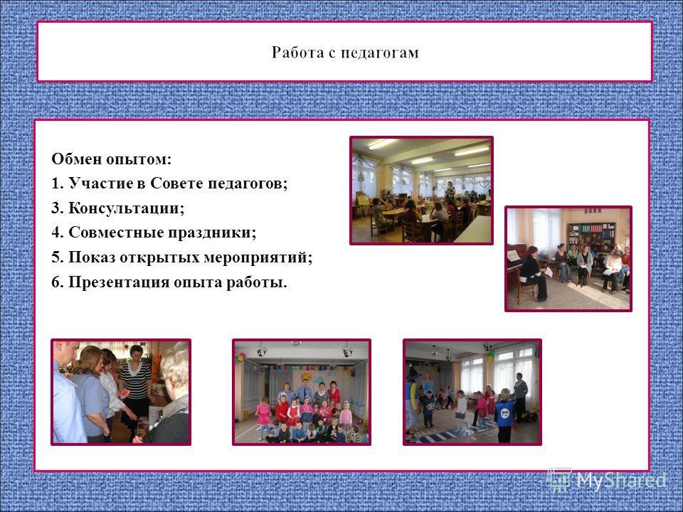 Обмен опытом: 1. Участие в Совете педагогов; 3. Консультации; 4. Совместные праздники; 5. Показ открытых мероприятий; 6. Презентация опыта работы.
