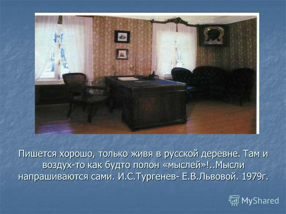 Пишется хорошо, только живя в русской деревне. Там и воздух-то как будто полон «мыслей»!..Мысли напрашиваются сами. И.С.Тургенев- Е.В.Львовой. 1979г.