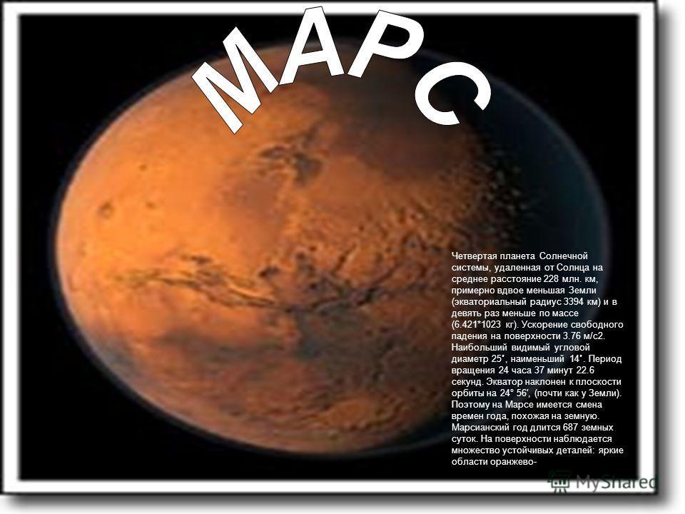 Четвертая планета Солнечной системы, удаленная от Солнца на среднее расстояние 228 млн. км, примерно вдвое меньшая Земли (экваториальный радиус 3394 км) и в девять раз меньше по массе (6.421*1023 кг). Ускорение свободного падения на поверхности 3.76