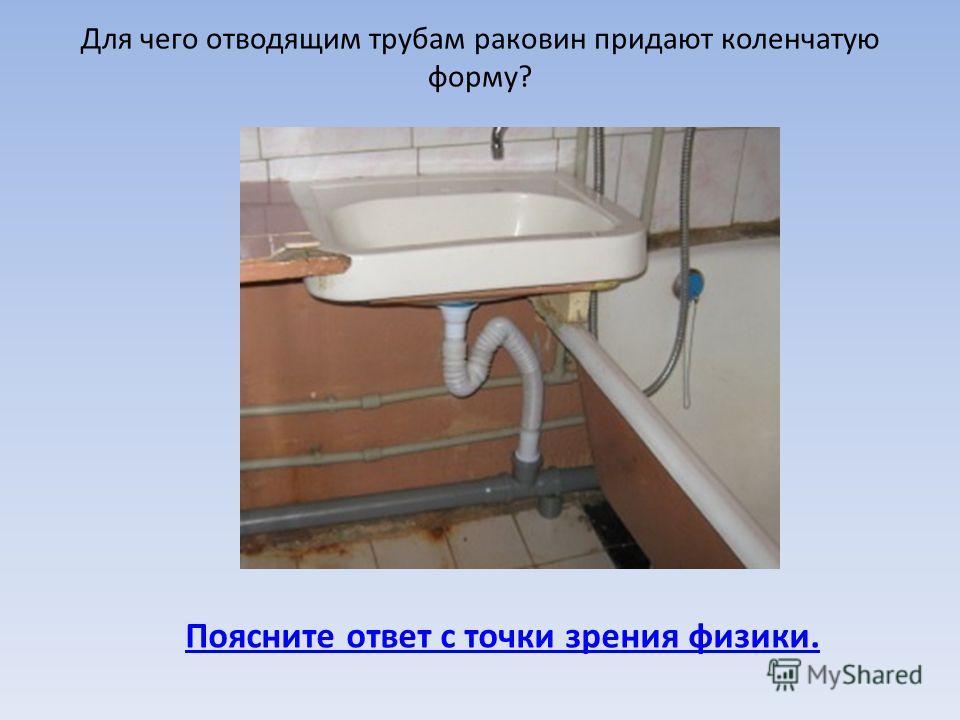 Для чего отводящим трубам раковин придают коленчатую форму? Поясните ответ с точки зрения физики.