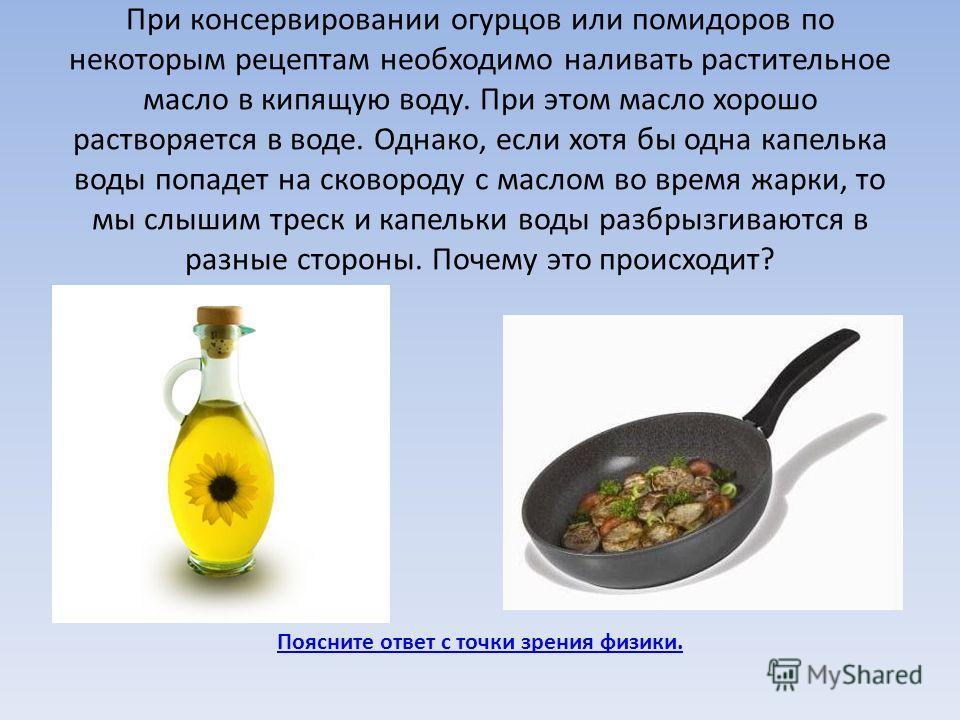 При консервировании огурцов или помидоров по некоторым рецептам необходимо наливать растительное масло в кипящую воду. При этом масло хорошо растворяется в воде. Однако, если хотя бы одна капелька воды попадет на сковороду с маслом во время жарки, то