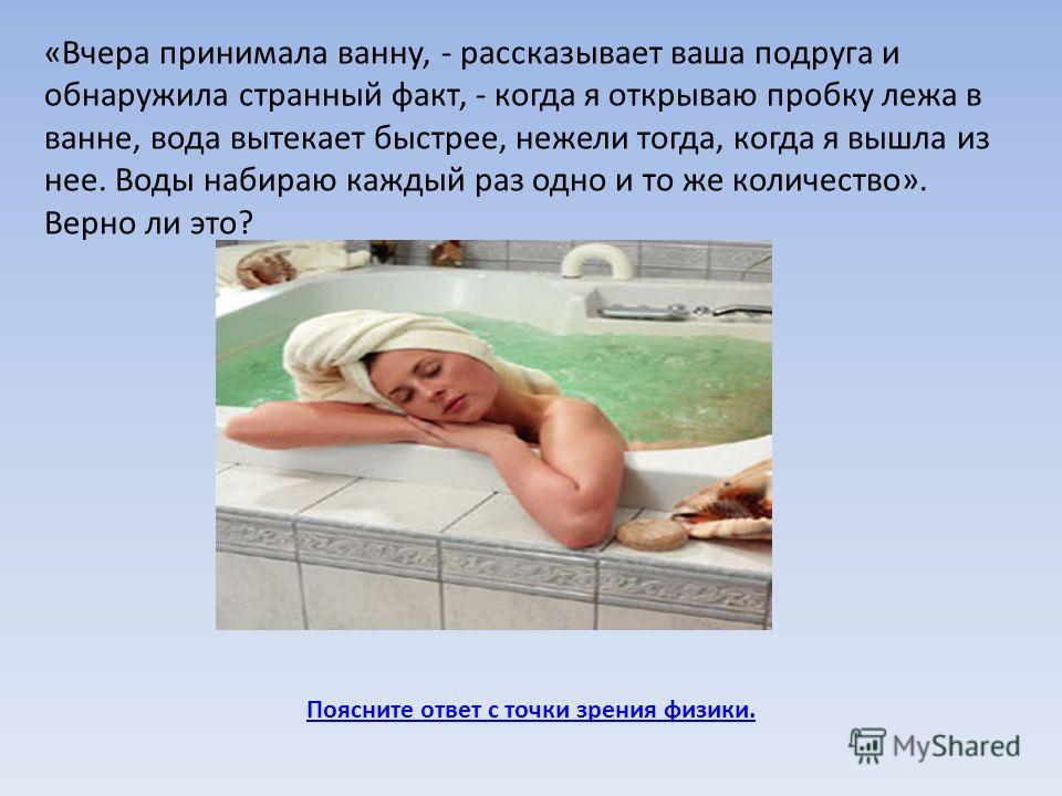 Поясните ответ с точки зрения физики. «Вчера принимала ванну, - рассказывает ваша подруга и обнаружила странный факт, - когда я открываю пробку лежа в ванне, вода вытекает быстрее, нежели тогда, когда я вышла из нее. Воды набираю каждый раз одно и то