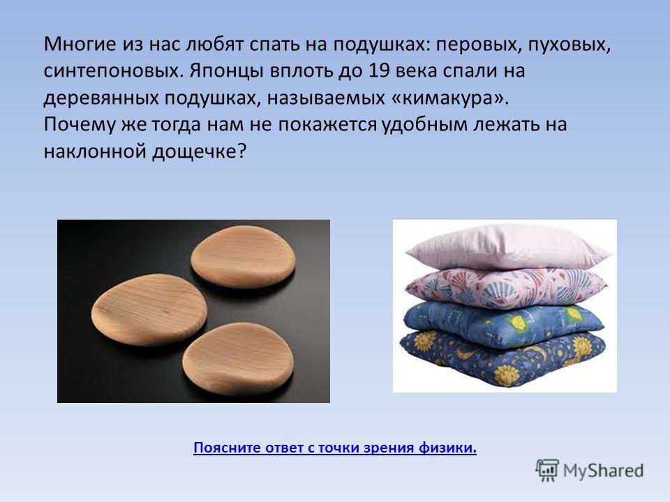Многие из нас любят спать на подушках: перовых, пуховых, синтепоновых. Японцы вплоть до 19 века спали на деревянных подушках, называемых «кимакура». Почему же тогда нам не покажется удобным лежать на наклонной дощечке?