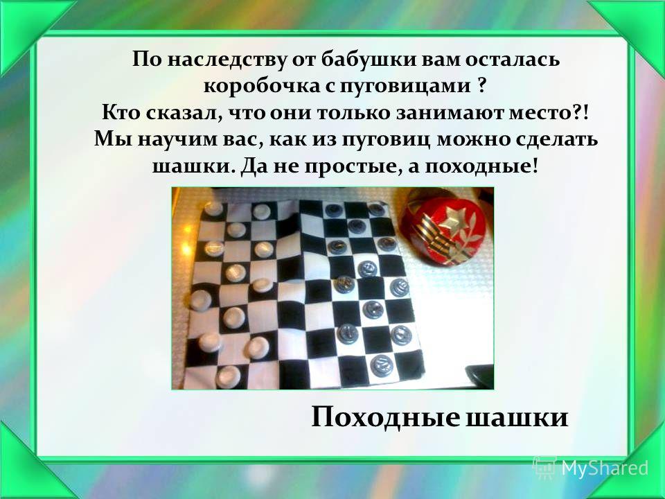 Походные шашки По наследству от бабушки вам осталась коробочка с пуговицами ? Кто сказал, что они только занимают место?! Мы научим вас, как из пуговиц можно сделать шашки. Да не простые, а походные!