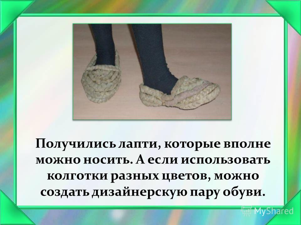 Получились лапти, которые вполне можно носить. А если использовать колготки разных цветов, можно создать дизайнерскую пару обуви.