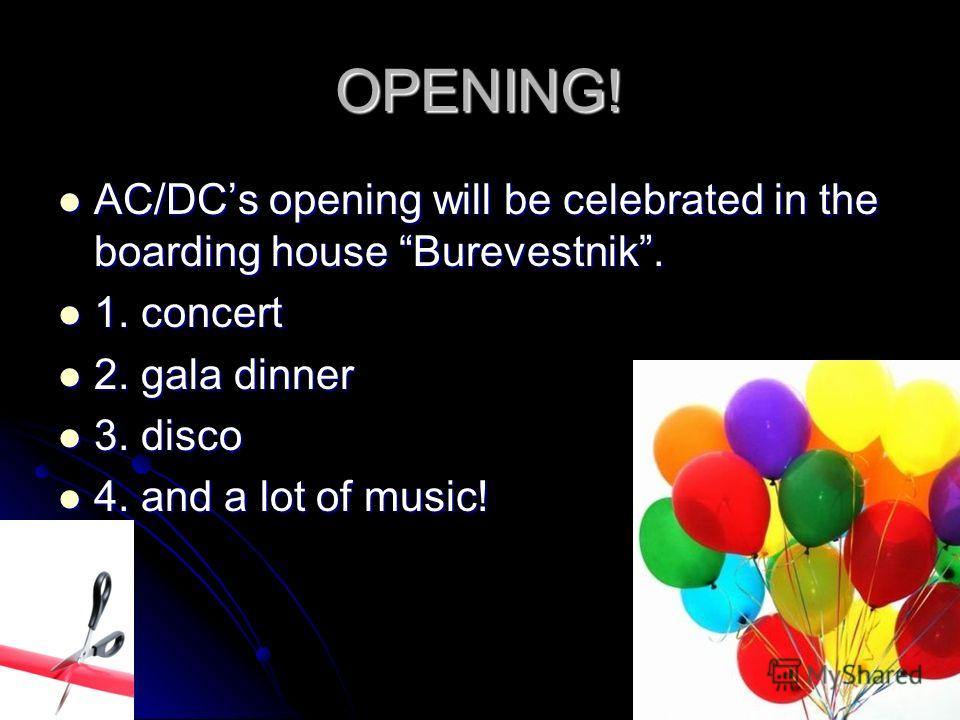 OPENING! AC/DCs opening will be celebrated in the boarding house Burevestnik. AC/DCs opening will be celebrated in the boarding house Burevestnik. 1. concert 1. concert 2. gala dinner 2. gala dinner 3. disco 3. disco 4. and a lot of music! 4. and a l