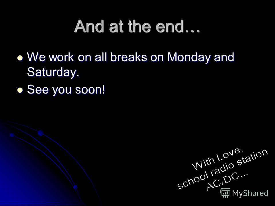 And at the end… We work on all breaks on Monday and Saturday. We work on all breaks on Monday and Saturday. See you soon! See you soon!