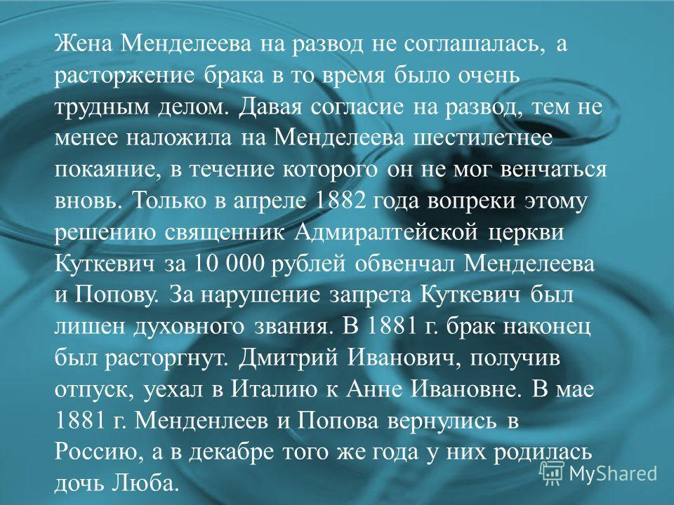 Жена Менделеева на развод не соглашалась, а расторжение брака в то время было очень трудным делом. Давая согласие на развод, тем не менее наложила на Менделеева шестилетнее покаяние, в течение которого он не мог венчаться вновь. Только в апреле 1882
