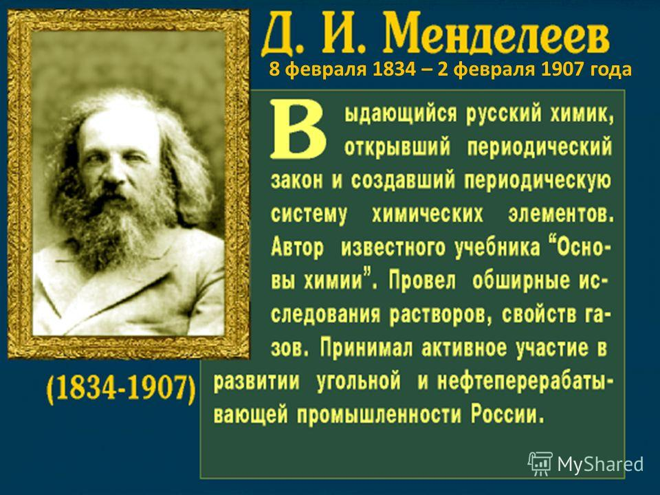 Дмитрий Иванович Менделеев (1834-1907) - русский ученый- энциклопедист, талантливый химик, открывший Периодический закон и разработавший Периодическую систему химических элементов. Создана вырезка экрана: 01.10.2008; 17:01 8 февраля 1834 – 2 февраля