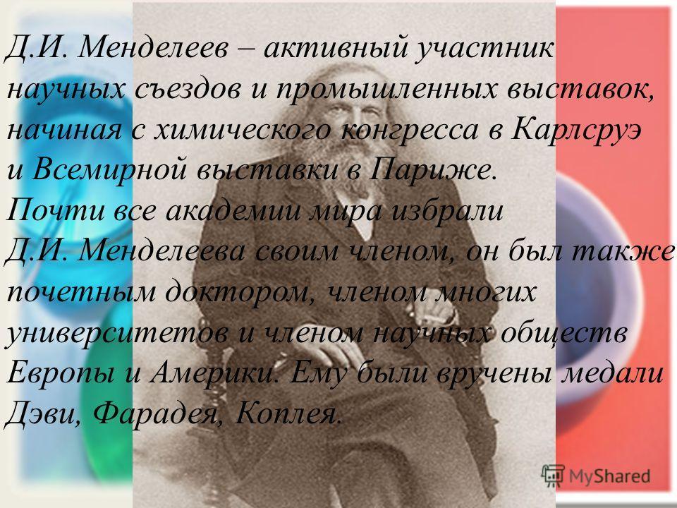 Д.И. Менделеев – активный участник научных съездов и промышленных выставок, начиная с химического конгресса в Карлсруэ и Всемирной выставки в Париже. Почти все академии мира избрали Д.И. Менделеева своим членом, он был также почетным доктором, членом