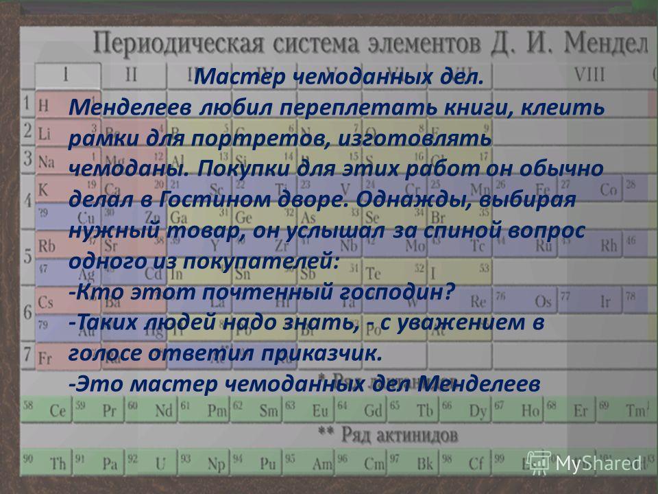 Мастер чемоданных дел. Менделеев любил переплетать книги, клеить рамки для портретов, изготовлять чемоданы. Покупки для этих работ он обычно делал в Гостином дворе. Однажды, выбирая нужный товар, он услышал за спиной вопрос одного из покупателей: -Кт