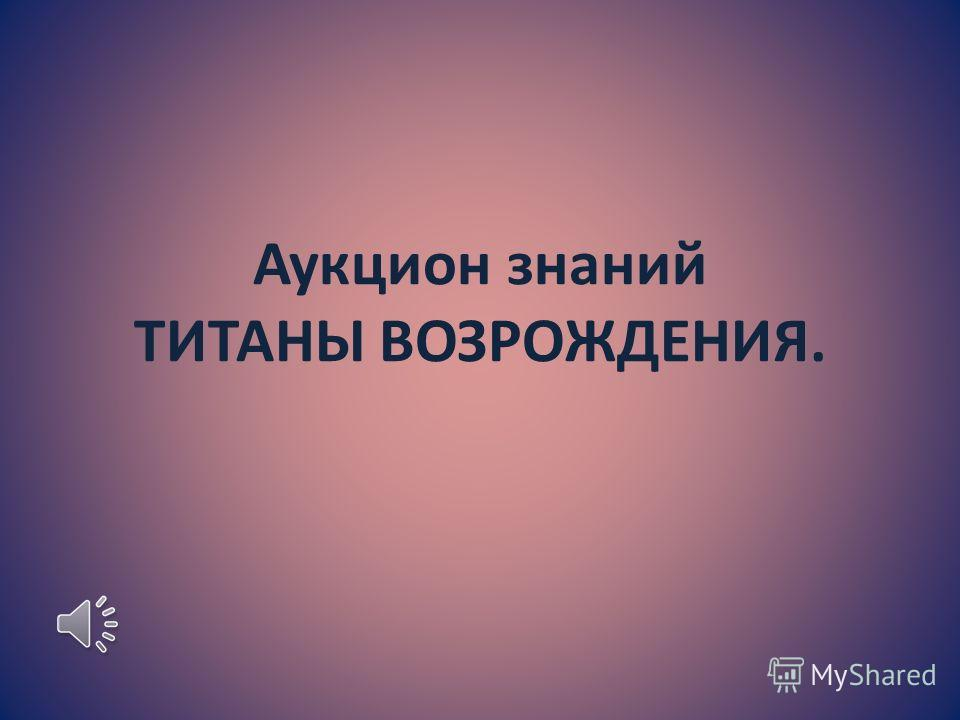 Аукцион знаний ТИТАНЫ ВОЗРОЖДЕНИЯ.