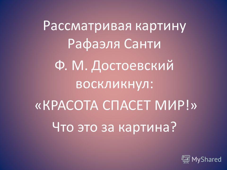 Рассматривая картину Рафаэля Санти Ф. М. Достоевский воскликнул: «КРАСОТА СПАСЕТ МИР!» Что это за картина?