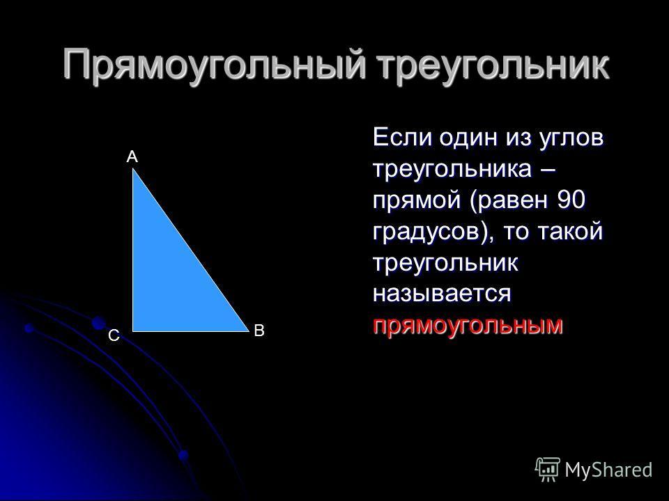 Прямоугольный треугольник Если один из углов треугольника – прямой (равен 90 градусов), то такой треугольник называется прямоугольным А B С