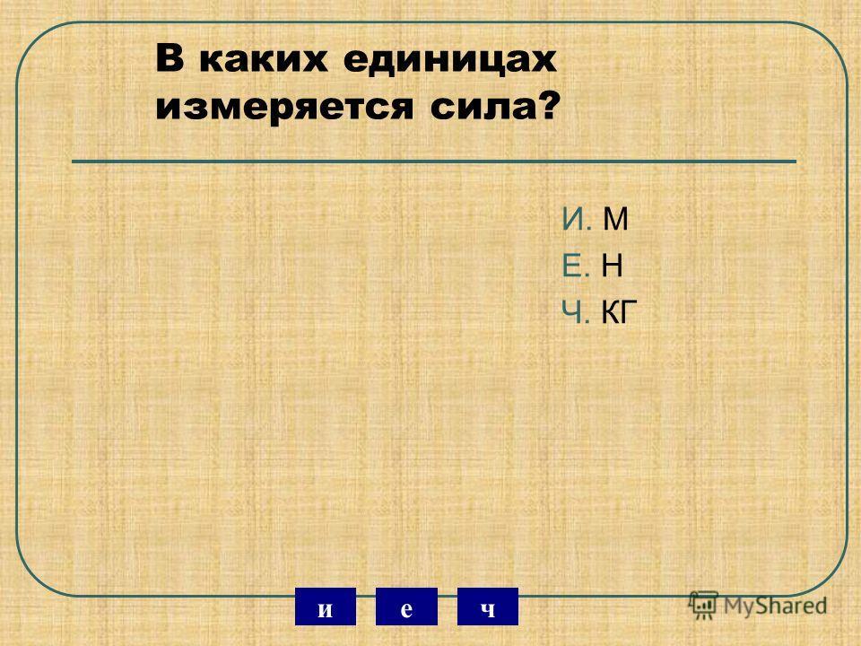 В каких единицах измеряется сила? И. М Е. Н Ч. КГ чеи