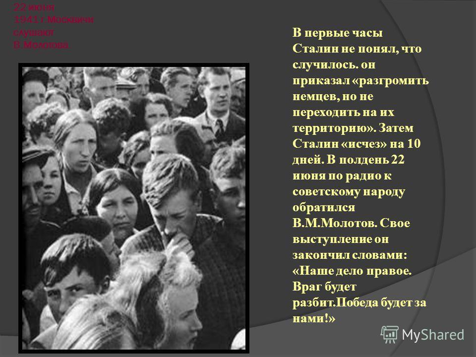 22 июня 1941 г.Москвичи слушают В.Молотова. В первые часы Сталин не понял, что случилось. он приказал «разгромить немцев, но не переходить на их территорию». Затем Сталин «исчез» на 10 дней. В полдень 22 июня по радио к советскому народу обратился В.