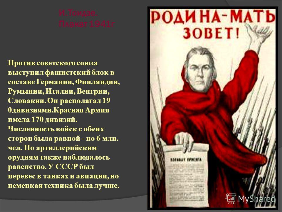 И.Тоидзе. Плакат 1941г Против советского союза выступил фашистский блок в составе Германии, Финляндии, Румынии, Италии, Венгрии, Словакии. Он располагал 19 0дивизиями.Красная Армия имела 170 дивизий. Численность войск с обеих сторон была равной - по