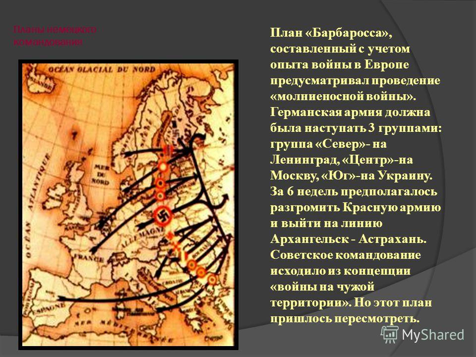Планы немецкого командования План «Барбаросса», составленный с учетом опыта войны в Европе предусматривал проведение «молниеносной войны». Германская армия должна была наступать 3 группами: группа «Север»- на Ленинград, «Центр»-на Москву, «Юг»-на Укр