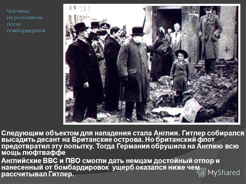 Черчилль на развалинах после бомбардировок Следующим объектом для нападения стала Англия. Гитлер собирался высадить десант на Британские острова. Но британский флот предотвратил эту попытку. Тогда Германия обрушила на Англию всю мощь люфтваффе Англий