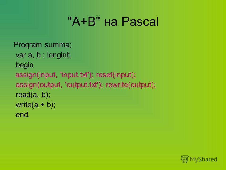 A+B на Pascal Proqram summa; var a, b : longint; begin assign(input, 'input.txt'); reset(input); assign(output, 'output.txt'); rewrite(output); read(a, b); write(a + b); end.