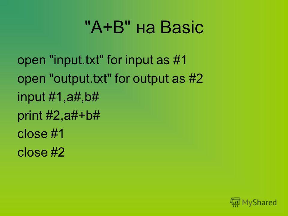 А+В на Basic open input.txt for input as #1 open output.txt for output as #2 input #1,a#,b# print #2,a#+b# close #1 close #2