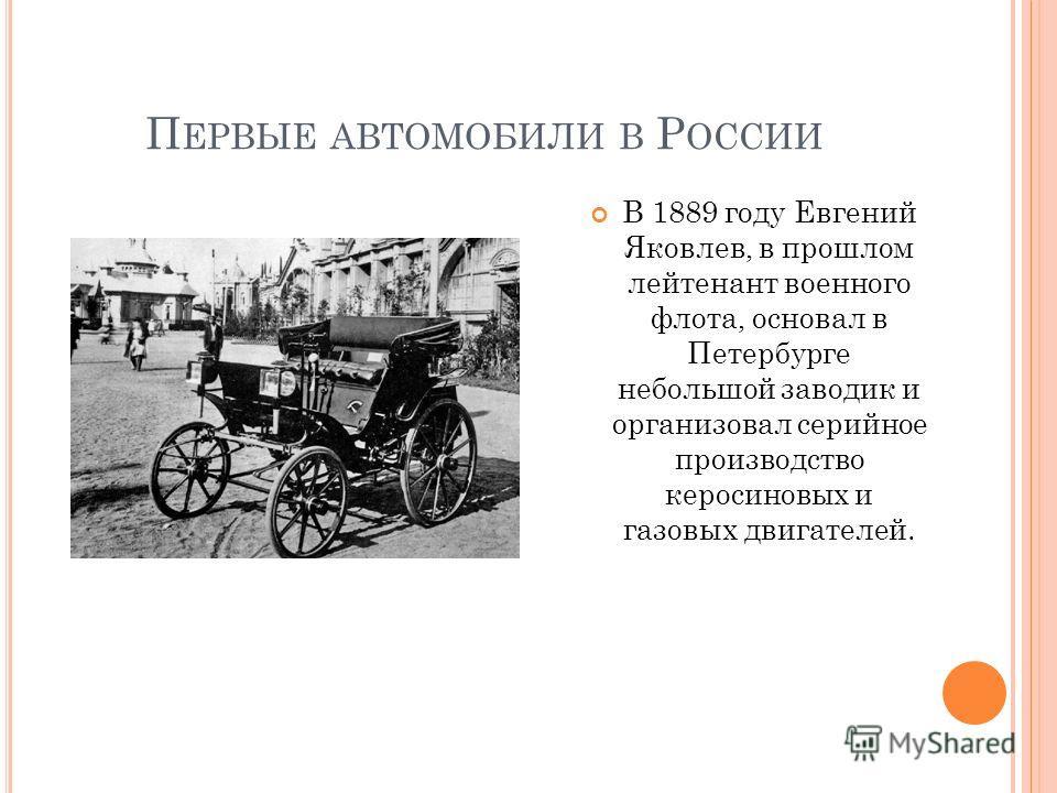 П ЕРВЫЕ АВТОМОБИЛИ В Р ОССИИ В 1889 году Евгений Яковлев, в прошлом лейтенант военного флота, основал в Петербурге небольшой заводик и организовал серийное производство керосиновых и газовых двигателей.