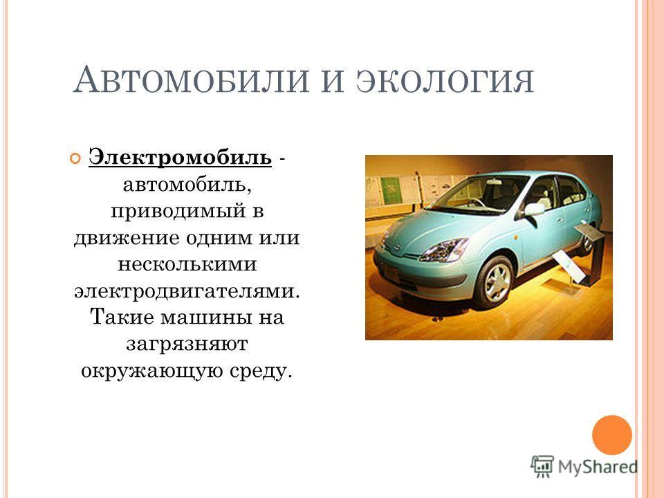 А ВТОМОБИЛИ И ЭКОЛОГИЯ Электромобиль - автомобиль, приводимый в движение одним или несколькими электродвигателями. Такие машины на загрязняют окружающую среду.