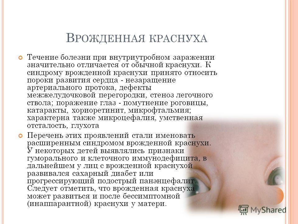 В РОЖДЕННАЯ КРАСНУХА Течение болезни при внутриутробном заражении значительно отличается от обычной краснухи. К синдрому врожденной краснухи принято относить пороки развития сердца - незаращение артериального протока, дефекты межжелудочковой перегоро