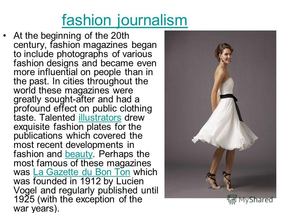 fashion journalism At the beginning of the 20th century, fashion magazines began to include photographs of various fashion designs and became even more influential on people than in the past. In cities throughout the world these magazines were greatl