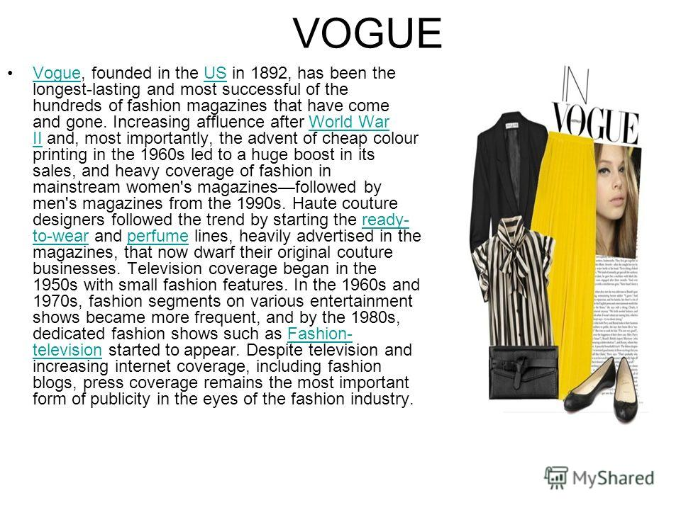 VOGUE Vogue, founded in the US in 1892, has been the longest-lasting and most successful of the hundreds of fashion magazines that have come and gone. Increasing affluence after World War II and, most importantly, the advent of cheap colour printing