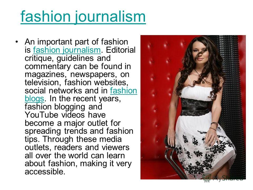 fashion journalism An important part of fashion is fashion journalism. Editorial critique, guidelines and commentary can be found in magazines, newspapers, on television, fashion websites, social networks and in fashion blogs. In the recent years, fa