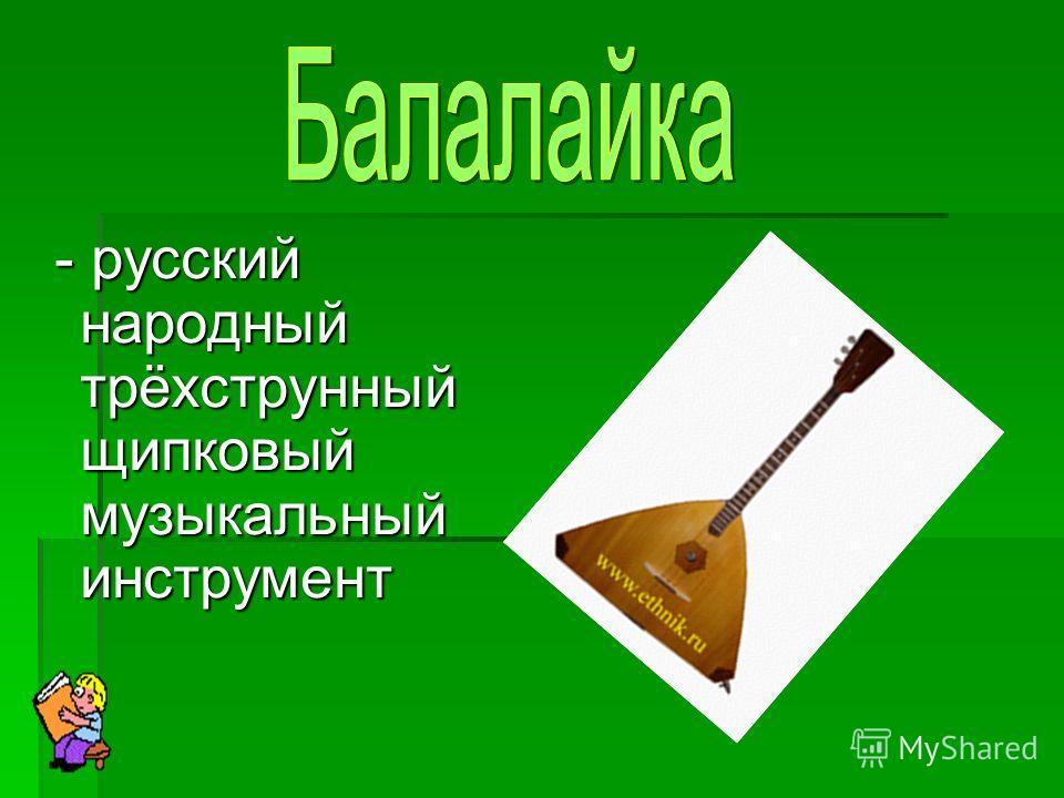 - русский народный трёхструнный щипковый музыкальный инструмент - русский народный трёхструнный щипковый музыкальный инструмент