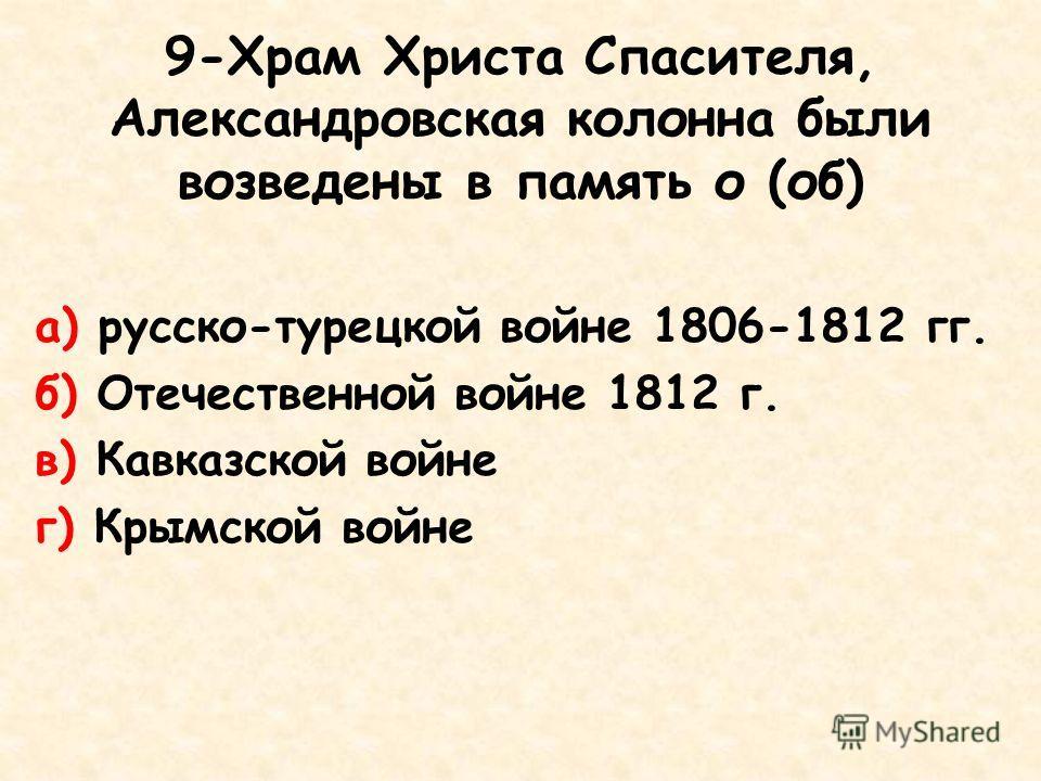 9-Храм Христа Спасителя, Александровская колонна были возведены в память о (об) а) русско-турецкой войне 1806-1812 гг. б) Отечественной войне 1812 г. в) Кавказской войне г) Крымской войне