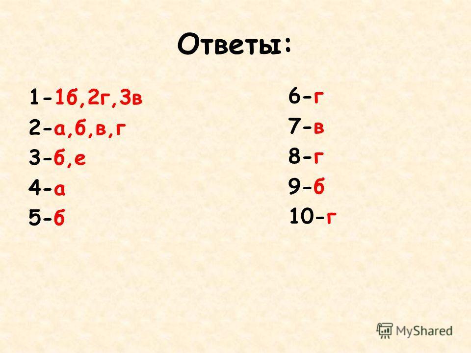 Ответы: 1-1б,2г,3в 2-а,б,в,г 3-б,е 4-а 5-б 6-г 7-в 8-г 9-б 10-г