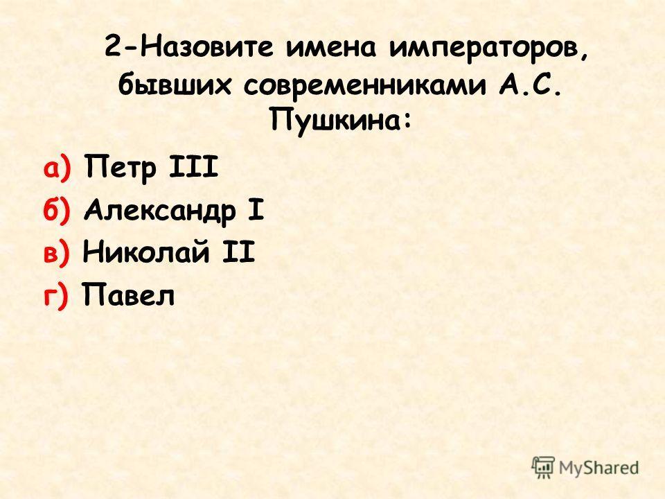 2-Назовите имена императоров, бывших современниками А.С. Пушкина: а) Петр III б) Александр I в) Николай II г) Павел